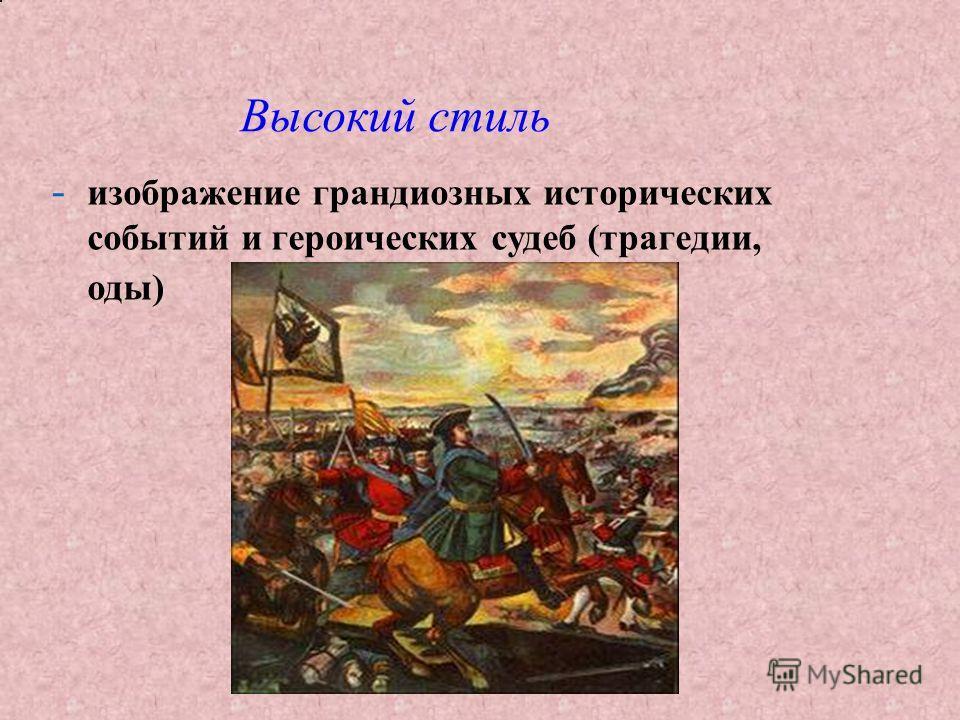 -изображение грандиозных исторических событий и героических судеб (трагедии, оды) Высокий стиль