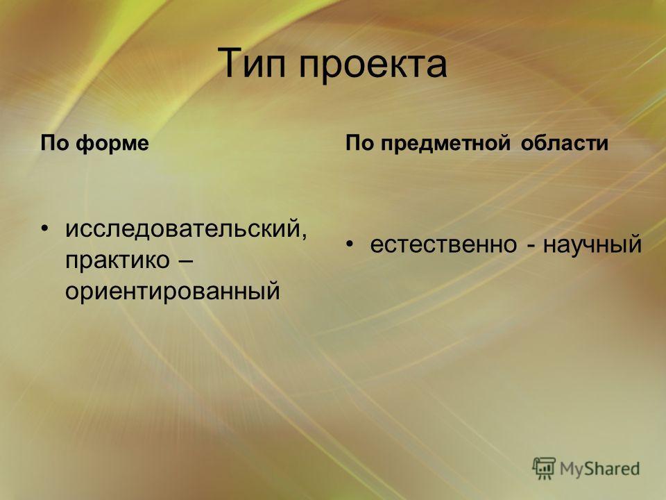 Тип проекта По форме исследовательский, практико – ориентированный По предметной области естественно - научный