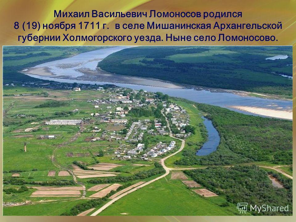 Михаил Васильевич Ломоносов родился 8 (19) ноября 1711 г. в селе Мишанинская Архангельской губернии Холмогорского уезда. Ныне село Ломоносово.