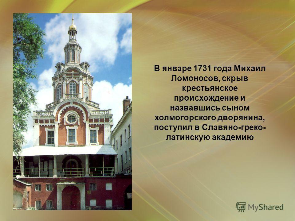 В январе 1731 года Михаил Ломоносов, скрыв крестьянское происхождение и назвавшись сыном холмогорского дворянина, поступил в Славяно-греко- латинскую академию