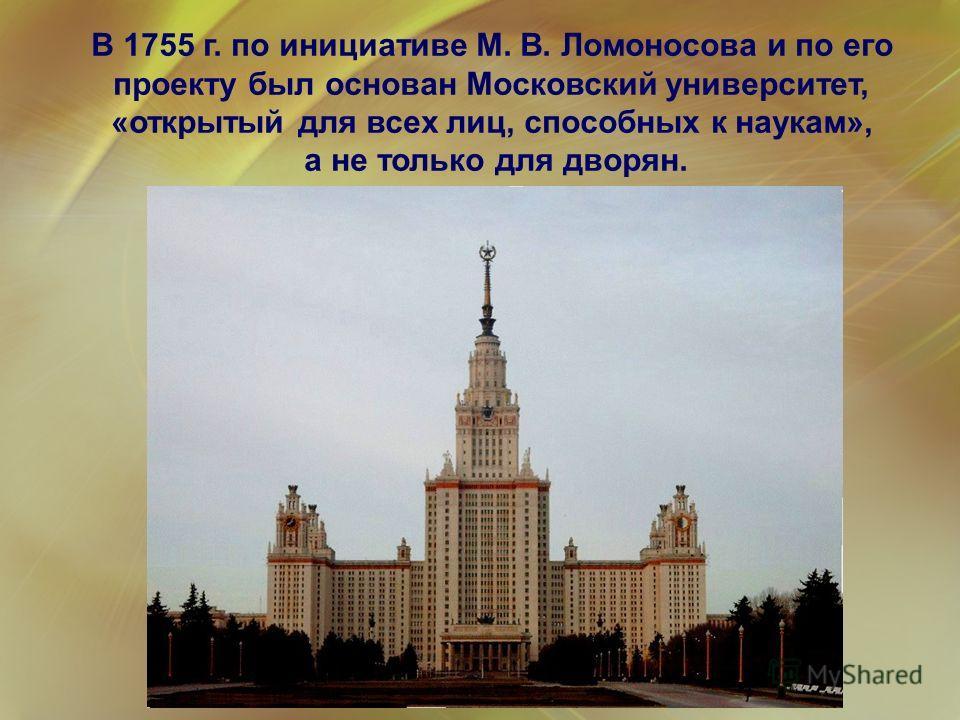 В 1755 г. по инициативе М. В. Ломоносова и по его проекту был основан Московский университет, «открытый для всех лиц, способных к наукам», а не только для дворян. «За то терплю, что стараюсь защитить труд Петра Великого, чтобы выучились россияне, что