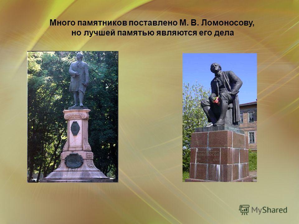 Много памятников поставлено М. В. Ломоносову, но лучшей памятью являются его дела