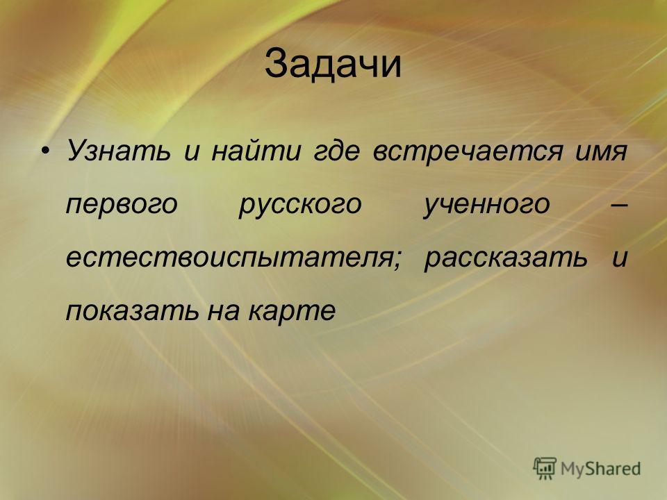 Задачи Узнать и найти где встречается имя первого русского ученного – естествоиспытателя; рассказать и показать на карте
