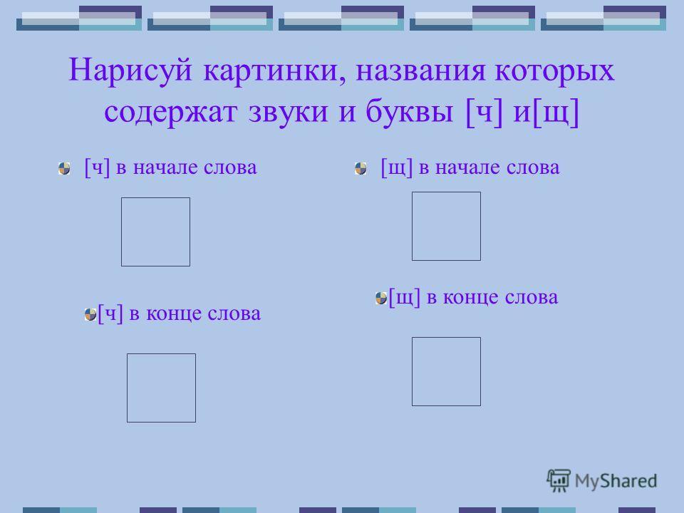 Нарисуй картинки, названия которых содержат звуки и буквы [ч] и[щ] [ч] в начале слова[щ] в начале слова [ч] в конце слова [щ] в конце слова