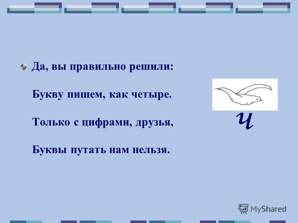 Да, вы правильно решили: Букву пишем, как четыре. Только с цифрами, друзья, Буквы путать нам нельзя. ч