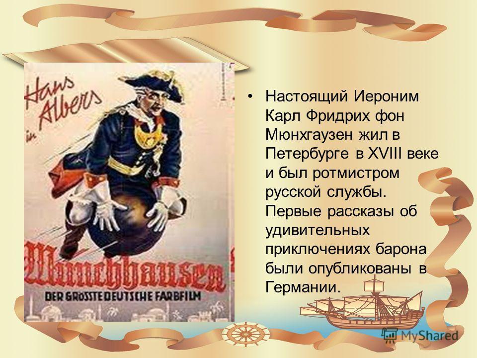 Настоящий Иероним Карл Фридрих фон Мюнхгаузен жил в Петербурге в XVIII веке и был ротмистром русской службы. Первые рассказы об удивительных приключениях барона были опубликованы в Германии.