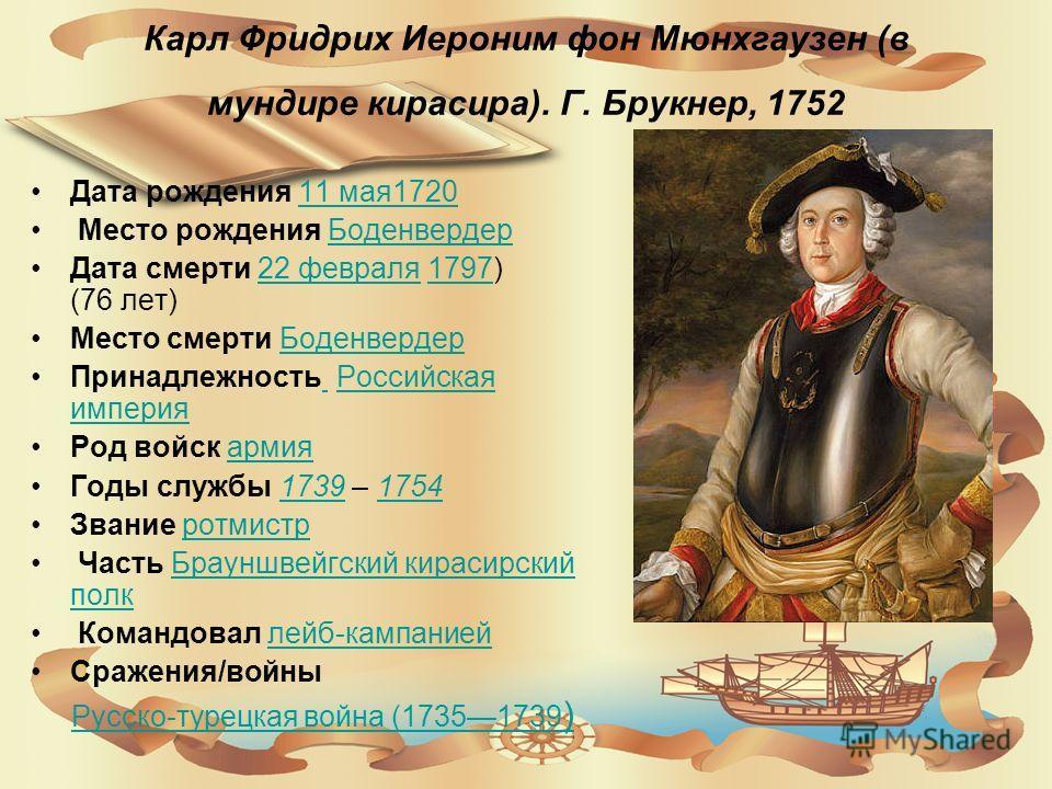 Карл Фридрих Иероним фон Мюнхгаузен (в мундире кирасира). Г. Брукнер, 1752 Дата рождения 11 мая 172011 мая 1720 Место рождения Боденвердер Боденвердер Дата смерти 22 февраля 1797) (76 лет)22 февраля 1797 Место смерти Боденвердер Боденвердер Принадлеж