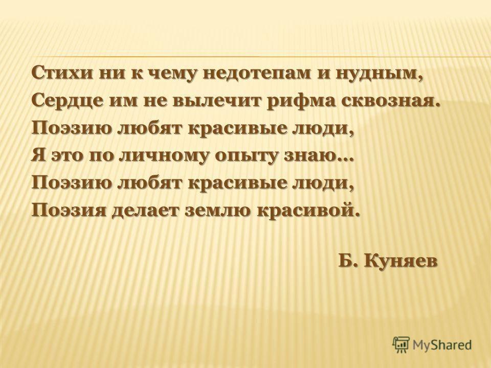 Стихи ни к чему недотепам и нудным, Сердце им не вылечит рифма сквозная. Поэзию любят красивые люди, Я это по личному опыту знаю… Поэзию любят красивые люди, Поэзия делает землю красивой. Б. Куняев Б. Куняев