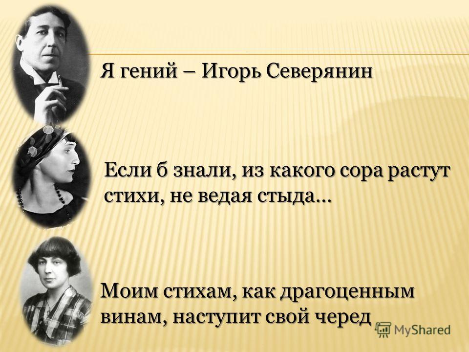 Я гений – Игорь Северянин Если б знали, из какого сора растут стихи, не ведая стыда… Моим стихам, как драгоценным винам, наступит свой черед