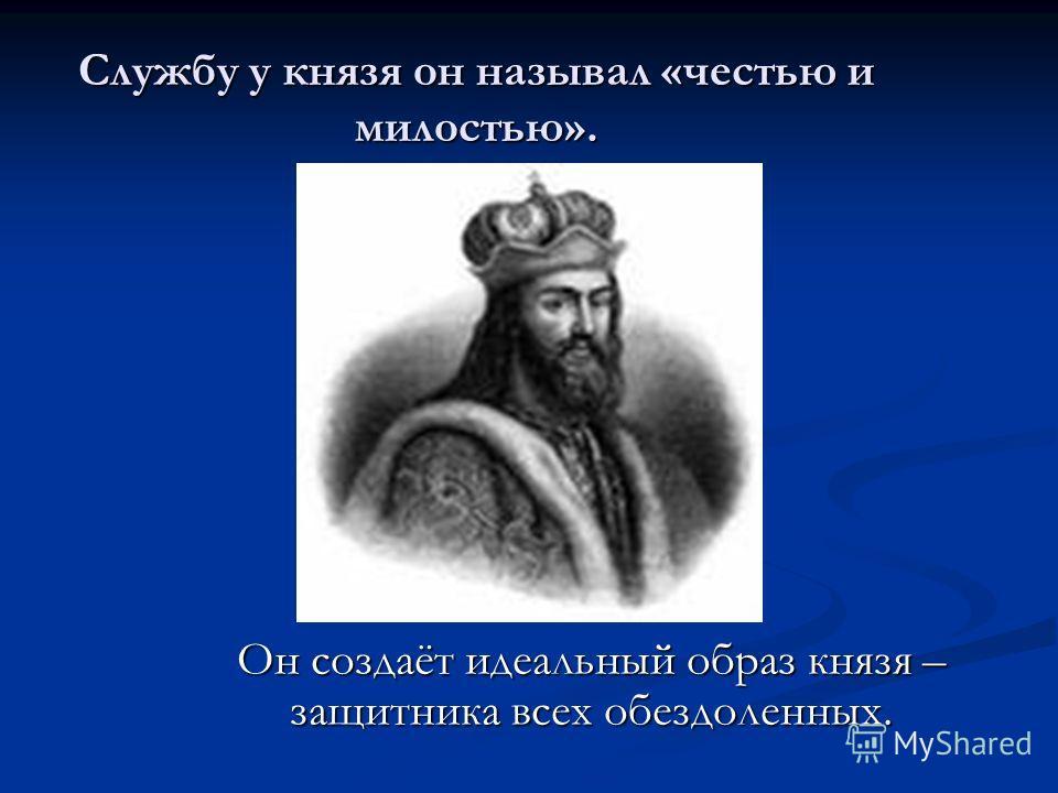 Службу у князя он называл «честью и милостью». Он создаёт идеальный образ князя – защитника всех обездоленных.