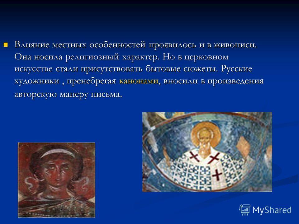 Влияние местных особенностей проявилось и в живописи. Она носила религиозный характер. Но в церковном искусстве стали присутствовать бытовые сюжеты. Русские художники, пренебрегая канонами, вносили в произведения авторскую манеру письма.