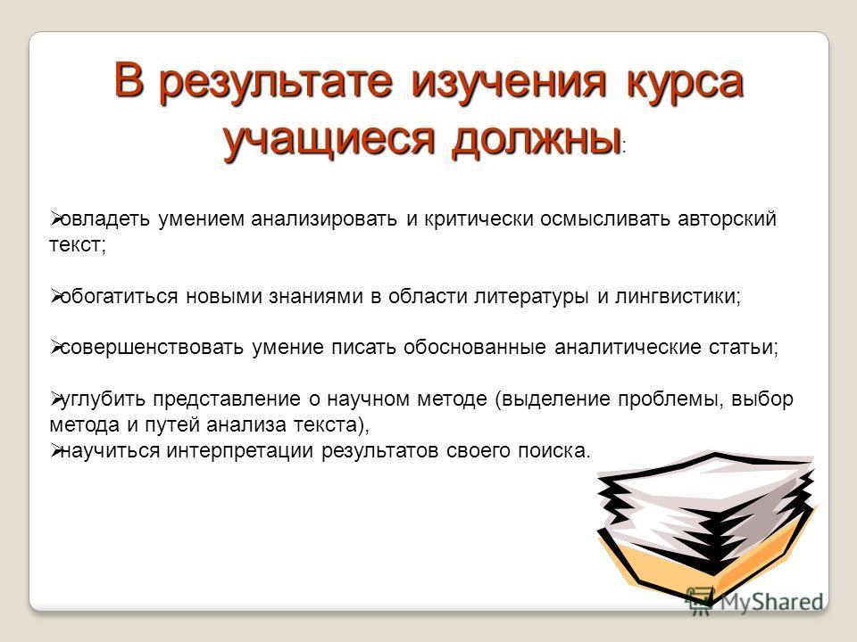 В результате изучения курса учащиеся должны : овладеть умением анализировать и критически осмысливать авторский текст; обогатиться новыми знаниями в области литературы и лингвистики; совершенствовать умение писать обоснованные аналитические статьи; у