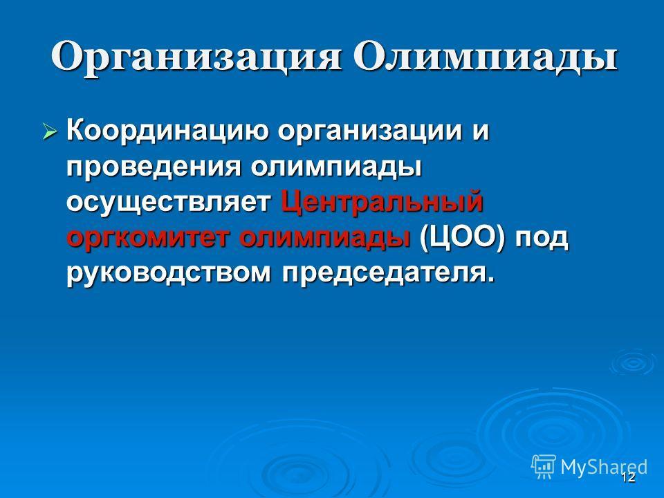 Организация Олимпиады 12 Координацию организации и проведения олимпиады осуществляет Центральный оргкомитет олимпиады (ЦОО) под руководством председателя. Координацию организации и проведения олимпиады осуществляет Центральный оргкомитет олимпиады (Ц