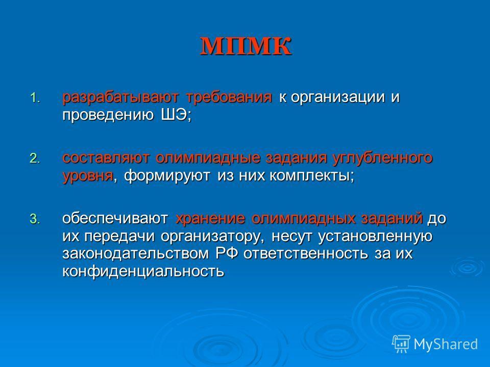 МПМК 1. разрабатывают требования к организации и проведению ШЭ; 2. составляют олимпиадные задания углубленного уровня, формируют из них комплекты; 3. обеспечивают хранение олимпиадных заданий до их передачи организатору, несут установленную законодат