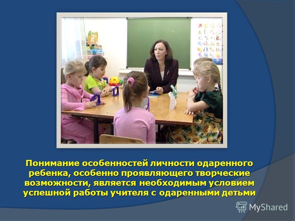 Понимание особенностей личности одаренного ребенка, особенно проявляющего творческие возможности, является необходимым условием успешной работы учителя с одаренными детьми