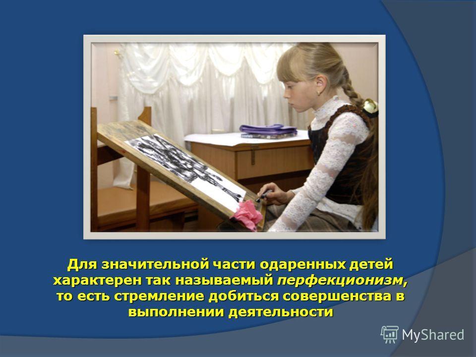 Для значительной части одаренных детей характерен так называемый перфекционизм, то есть стремление добиться совершенства в выполнении деятельности
