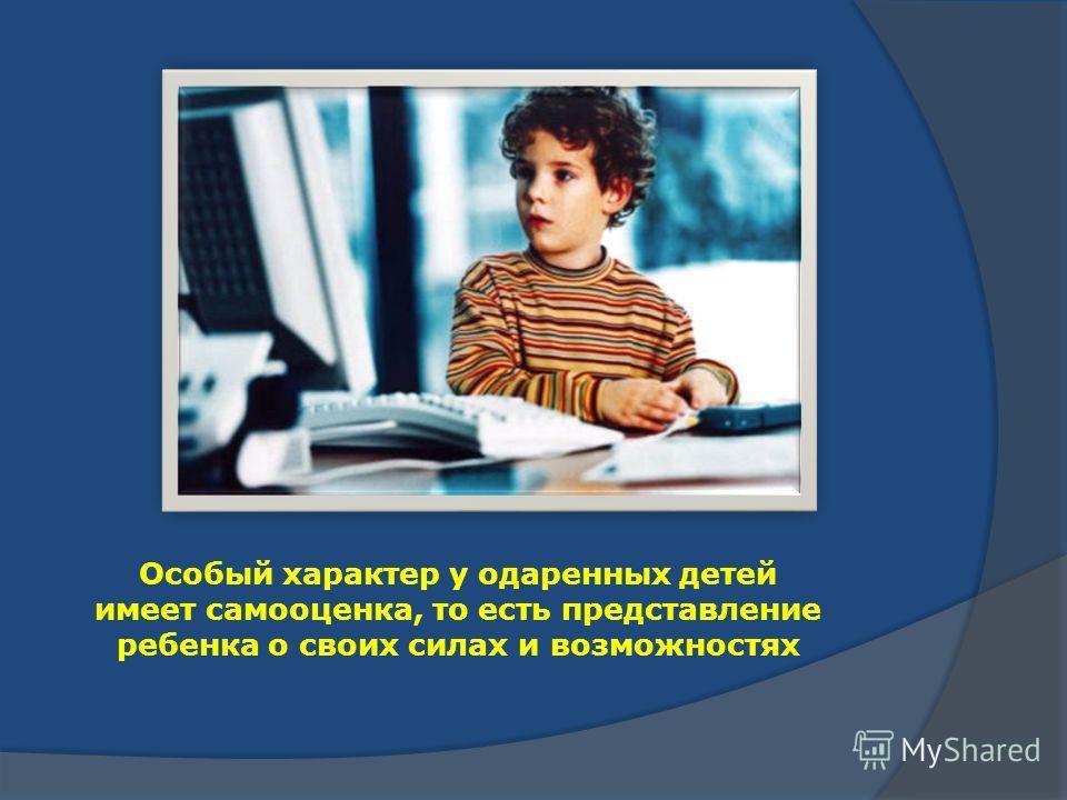 Особый характер у одаренных детей имеет самооценка, то есть представление ребенка о своих силах и возможностях
