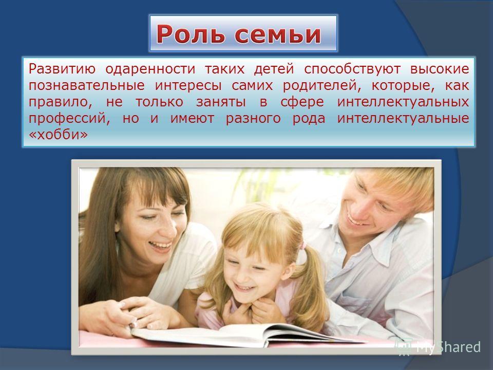 Развитию одаренности таких детей способствуют высокие познавательные интересы самих родителей, которые, как правило, не только заняты в сфере интеллектуальных профессий, но и имеют разного рода интеллектуальные «хобби»
