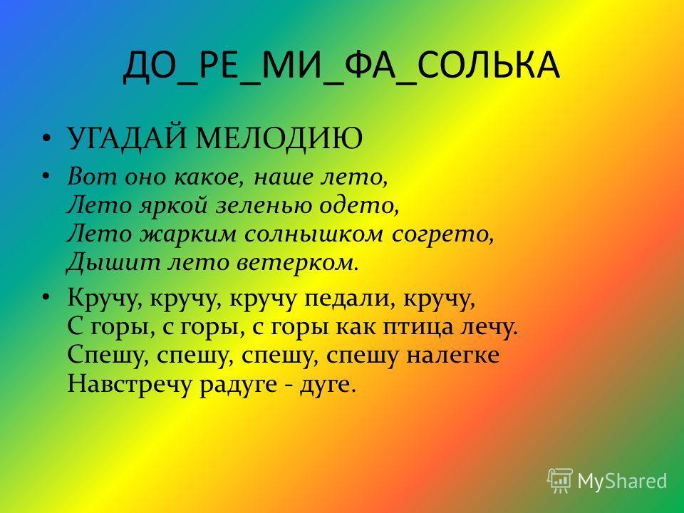 ДО_РЕ_МИ_ФА_СОЛЬКА УГАДАЙ МЕЛОДИЮ Вот оно какое, наше лето, Лето яркой зеленью одето, Лето жарким солнышком согрето, Дышит лето ветерком. Кручу, кручу, кручу педали, кручу, С горы, с горы, с горы как птица лечу. Спешу, спешу, спешу, спешу налегке Нав