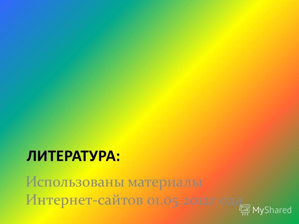 ЛИТЕРАТУРА: Использованы материалы Интернет-сайтов 01.05.2012 г ода
