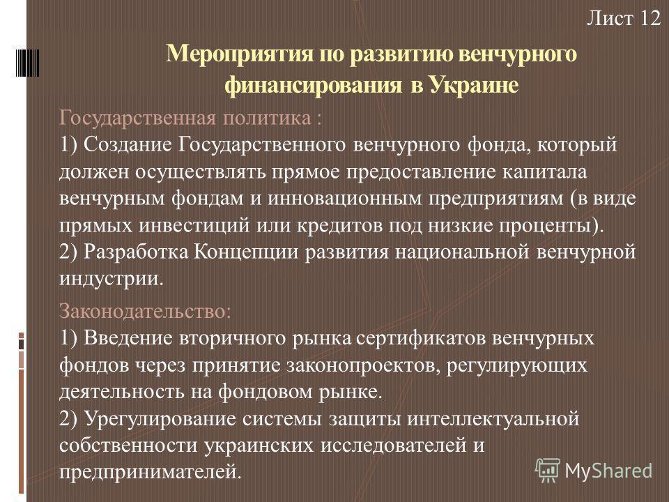 Мероприятия по развитию венчурного финансирования в Украине Государственная политика : 1) Создание Государственного венчурного фонда, который должен осуществлять прямое предоставление капитала венчурным фондам и инновационным предприятиям (в виде пря