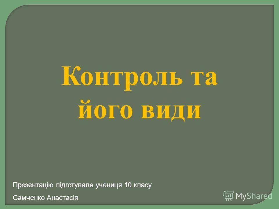 Контроль та його види Презентацію підготувала ученица 10 класу Самченко Анастасія