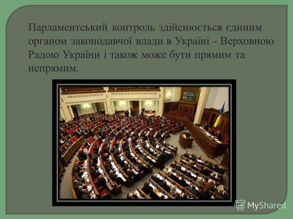 Парламентський контроль здійснюється єдиним органом законодавчої влади в Україні - Верховною Радою України і такое може бути прямим та непрямым.
