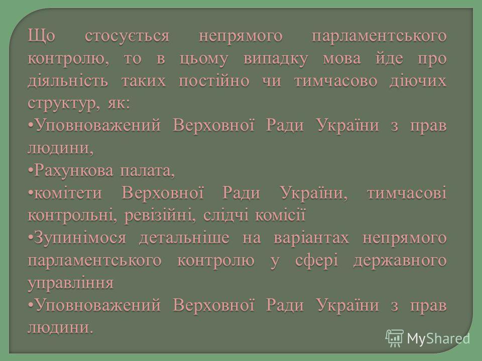 Що стосується непрямого парламентського контролю, то в цьому випадку мова йде про діяльність таких постійно чи тимчасово діючих структур, як: Уповноважений Верховної Ради України з прав людини,Уповноважений Верховної Ради України з прав людини, Рахун