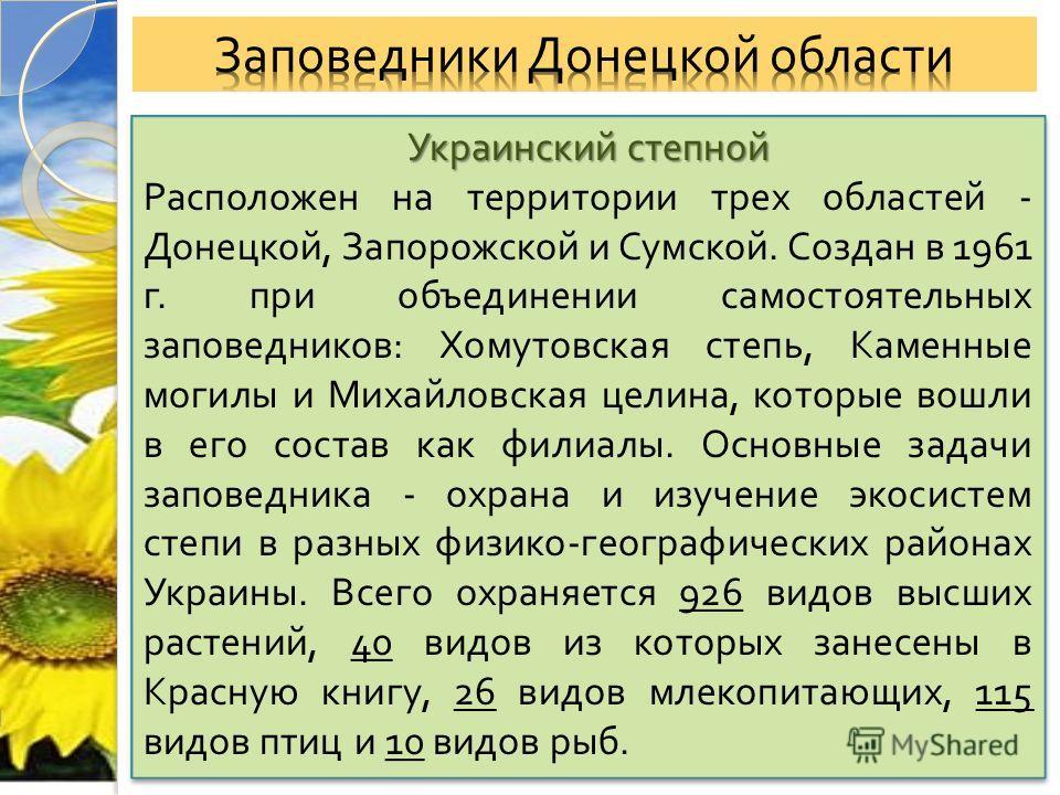 Украинский степной Расположен на территории трех областей - Донецкой, Запорожской и Сумской. Создан в 1961 г. при объединении самостоятельных заповедников : Хомутовская степь, Каменные могилы и Михайловская целина, которые вошли в его состав как фили