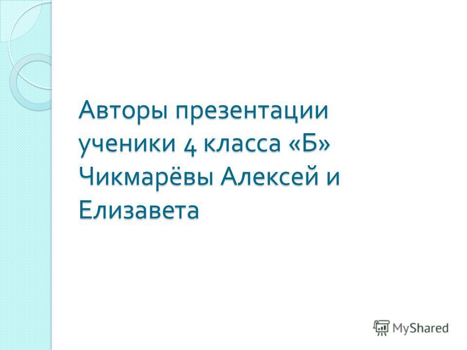 Авторы презентации ученики 4 класса « Б » Чикмарёвы Алексей и Елизавета
