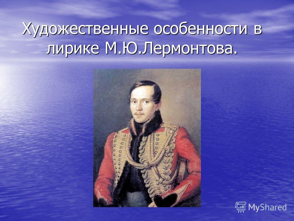Художественные особенности в лирике М.Ю.Лермонтова.