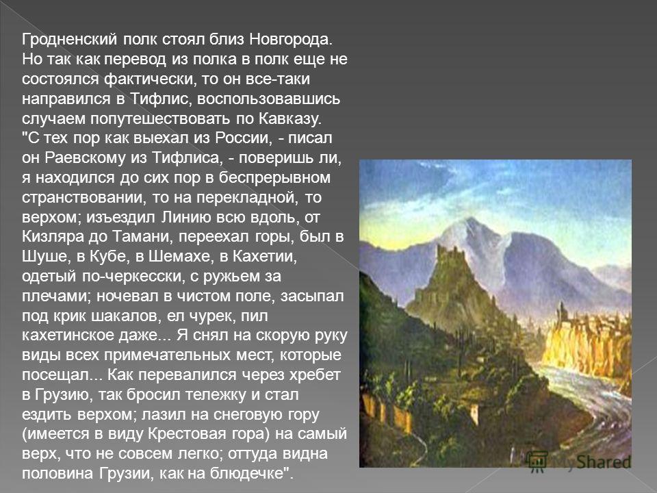 Гродненский полк стоял близ Новгорода. Но так как перевод из полка в полк еще не состоялся фактически, то он все-таки направился в Тифлис, воспользовавшись случаем попутешествовать по Кавказу.