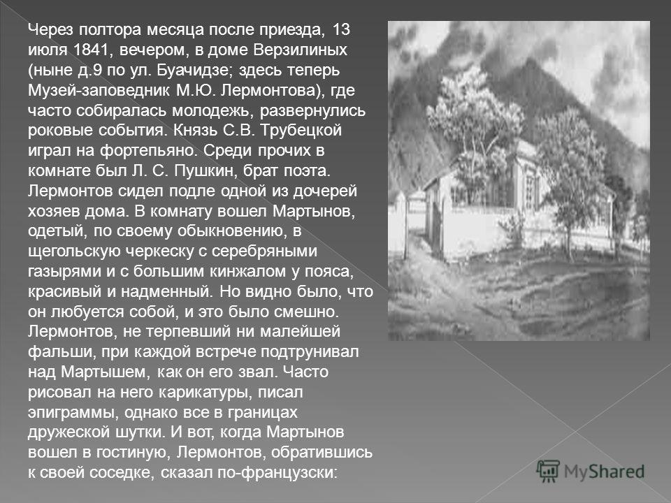 Через полтора месяца после приезда, 13 июля 1841, вечером, в доме Верзилиных (ныне д.9 по ул. Буачидзе; здесь теперь Музей-заповедник М.Ю. Лермонтова), где часто собиралась молодежь, развернулись роковые события. Князь С.В. Трубецкой играл на фортепь