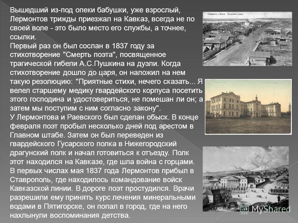 Вышедший из-под опеки бабушки, уже взрослый, Лермонтов трижды приезжал на Кавказ, всегда не по своей воле - это было место его службы, а точнее, ссылки. Первый раз он был сослан в 1837 году за стихотворение