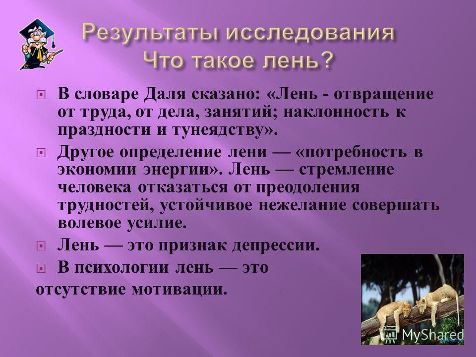 В словаре Даля сказано : « Лень - отвращение от труда, от дела, занятий ; наклонность к праздности и тунеядству ». Другое определение лени « потребность в экономии энергии ». Лень стремление человека отказаться от преодоления трудностей, устойчивое н