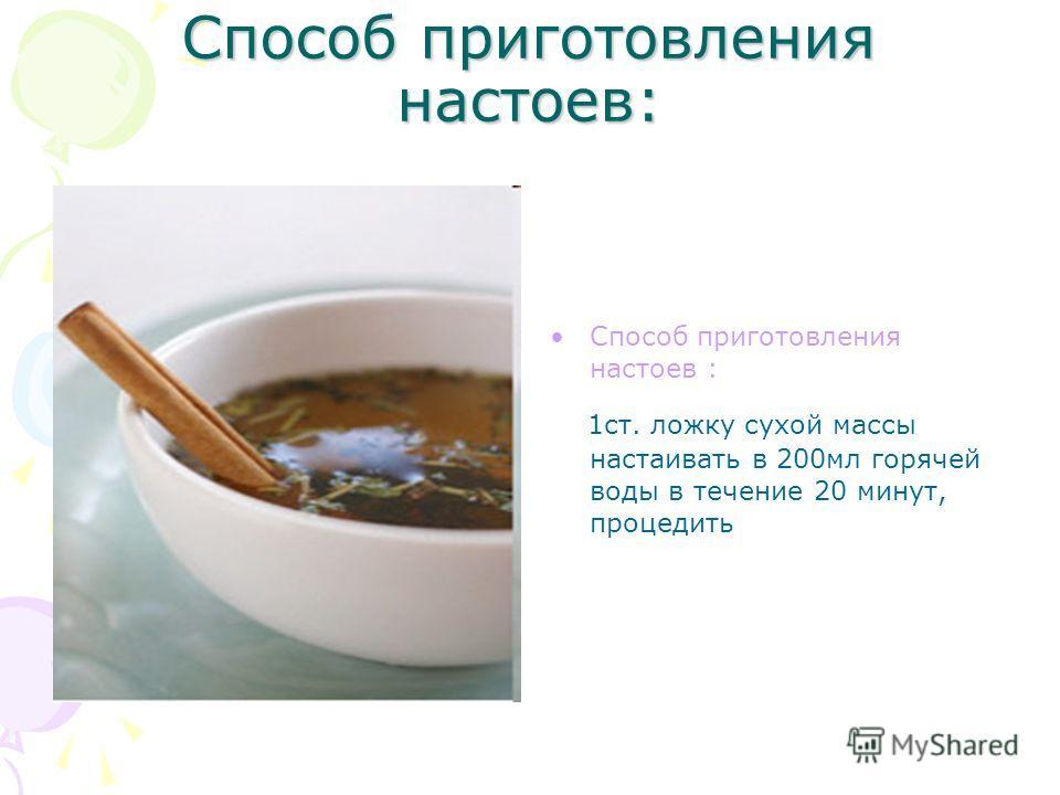 Способ приготовления настоев: 1 ст. ложку сухой массы настаивать в 200 мл горячей воды в течение 20 минут, процедить