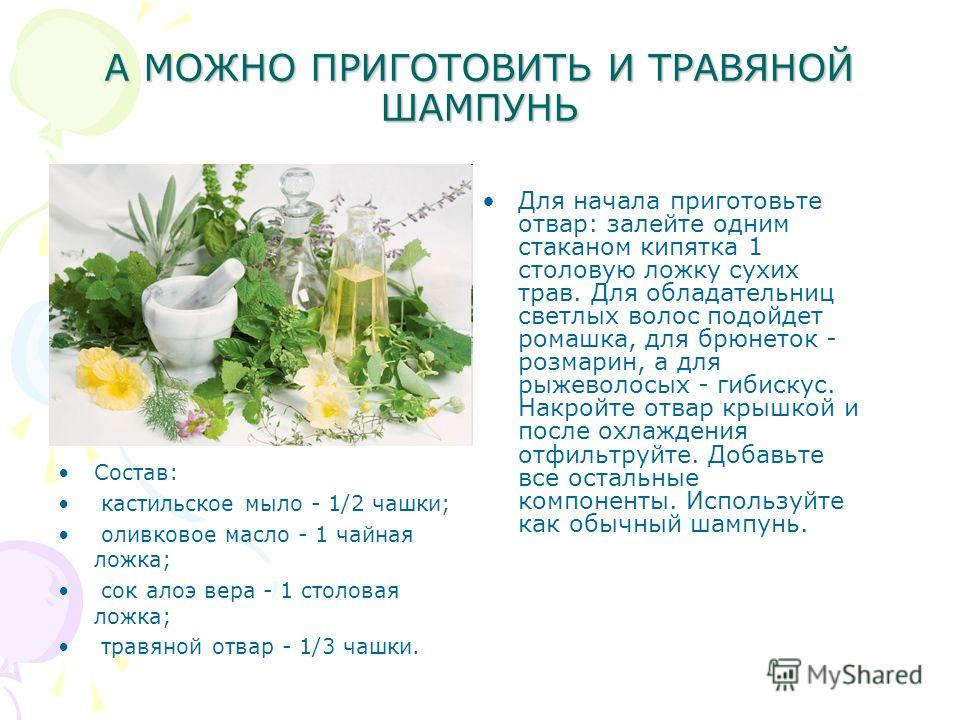 А МОЖНО ПРИГОТОВИТЬ И ТРАВЯНОЙ ШАМПУНЬ Состав: кастильское мыло - 1/2 чашки; оливковое масло - 1 чайная ложка; сок алоэ вера - 1 столовая ложка; травяной отвар - 1/3 чашки. Для начала приготовьте отвар: залейте одним стаканом кипятка 1 столовую ложку