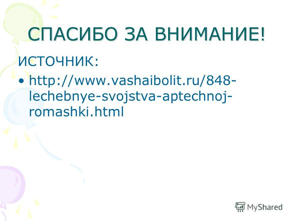 СПАСИБО ЗА ВНИМАНИЕ! ИСТОЧНИК: http://www.vashaibolit.ru/848- lechebnye-svojstva-aptechnoj- romashki.html