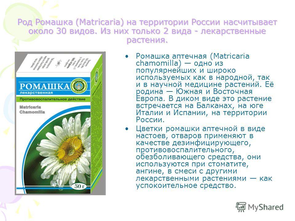 Род Ромашка (Matricaria) на территории России насчитывает около 30 видов. Из них только 2 вида - лекарственные растения. Ромашка аптечная (Matricaria chamomilla) одно из популярнейших и широко используемых как в народной, так и в научной медицине рас