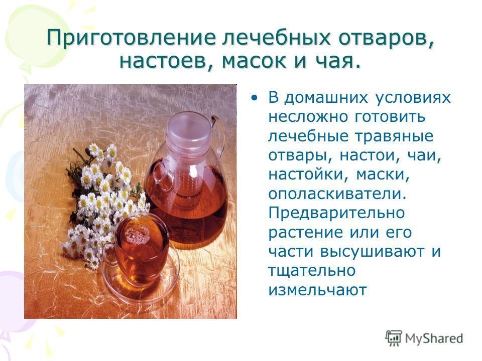 Приготовление лечебных отваров, настоев, масок и чая. В домашних условиях несложно готовить лечебные травяные отвары, настои, чаи, настойки, маски, ополаскиватели. Предварительно растение или его части высушивают и тщательно измельчают