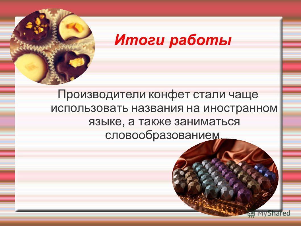 Итоги работы Производители конфет стали чаще использовать названия на иностранном языке, а также заниматься словообразованием.