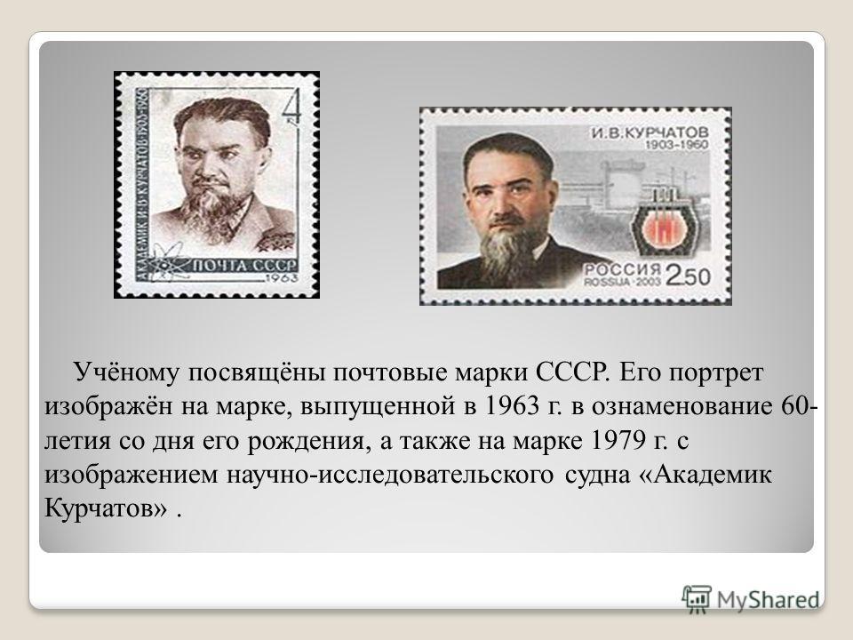 Учёному посвящёны почтовые марки СССР. Его портрет изображён на марке, выпущенной в 1963 г. в ознаменование 60- летия со дня его рождения, а также на марке 1979 г. с изображением научно-исследовательского судна «Академик Курчатов».