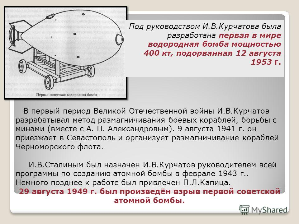 Под руководством И.В.Курчатова была разработана первая в мире водородная бомба мощностью 400 кт, подорванная 12 августа 1953 г. В первый период Великой Отечественной войны И.В.Курчатов разрабатывал метод размагничивания боевых кораблей, борьбы с мина