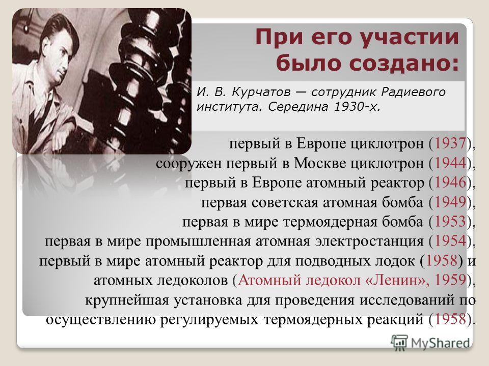 первый в Европе циклотрон (1937), сооружен первый в Москве циклотрон (1944), первый в Европе атомный реактор (1946), первая советская атомная бомба (1949), первая в мире термоядерная бомба (1953), первая в мире промышленная атомная электростанция (19