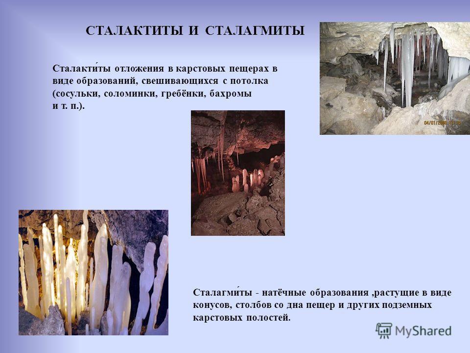 СТАЛАКТИТЫ И СТАЛАГМИТЫ Сталакти́ты отложения в карстовых пещерах в виде образований, свешивающихся с потолка (сосульки, соломинки, гребёнки, бахромы и т. п.). Сталагми́ты - натёчные образования,растущие в виде конусов, столбов со дна пещер и других