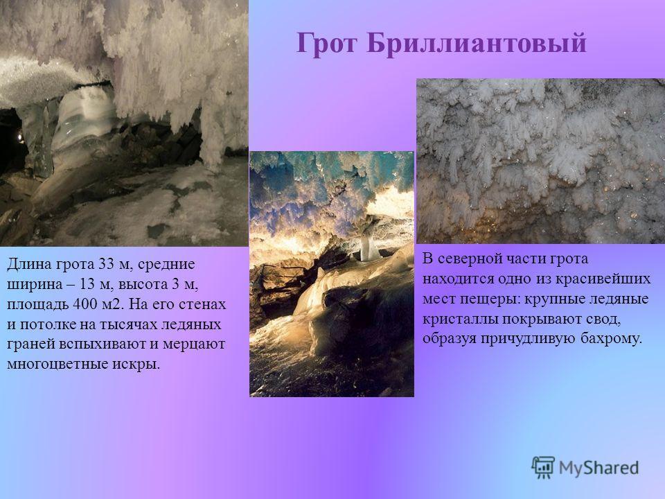 Грот Бриллиантовый В северной части грота находится одно из красивейших мест пещеры: крупные ледяные кристаллы покрывают свод, образуя причудливую бахрому. Длина грота 33 м, средние ширина – 13 м, высота 3 м, площадь 400 м 2. На его стенах и потолке
