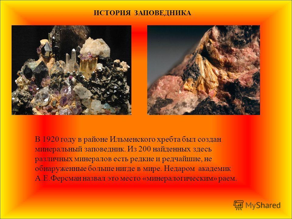 ИСТОРИЯ ЗАПОВЕДНИКА В 1920 году в районе Ильменского хребта был создан минеральный заповедник. Из 200 найденных здесь различных минералов есть редкие и редчайшие, не обнаруженные больше нигде в мире. Недаром академик А.Е.Ферсман назвал это место «мин