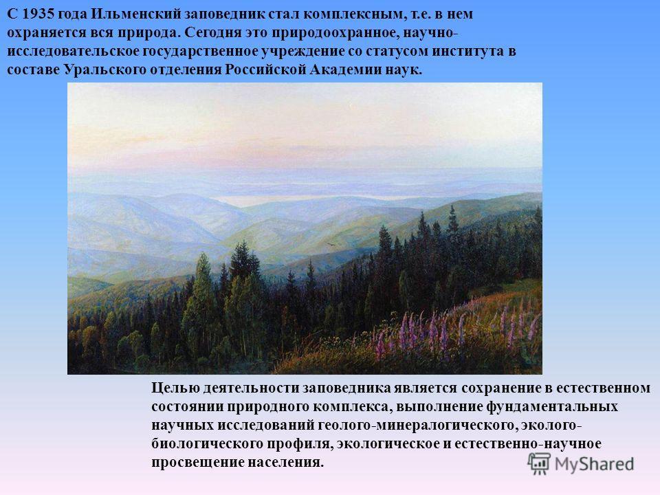 С 1935 года Ильменский заповедник стал комплексным, т.е. в нем охраняется вся природа. Сегодня это природоохранное, научно- исследовательское государственное учреждение со статусом института в составе Уральского отделения Российской Академии наук. Це