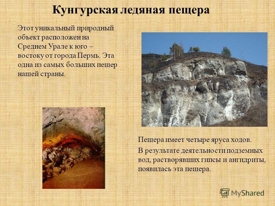 Кунгурская ледяная пещера Этот уникальный природный объект расположен на Среднем Урале к юго – востоку от города Пермь. Эта одна из самых больших пещер нашей страны. Пещера имеет четыре яруса ходов. В результате деятельности подземных вод, растворявш