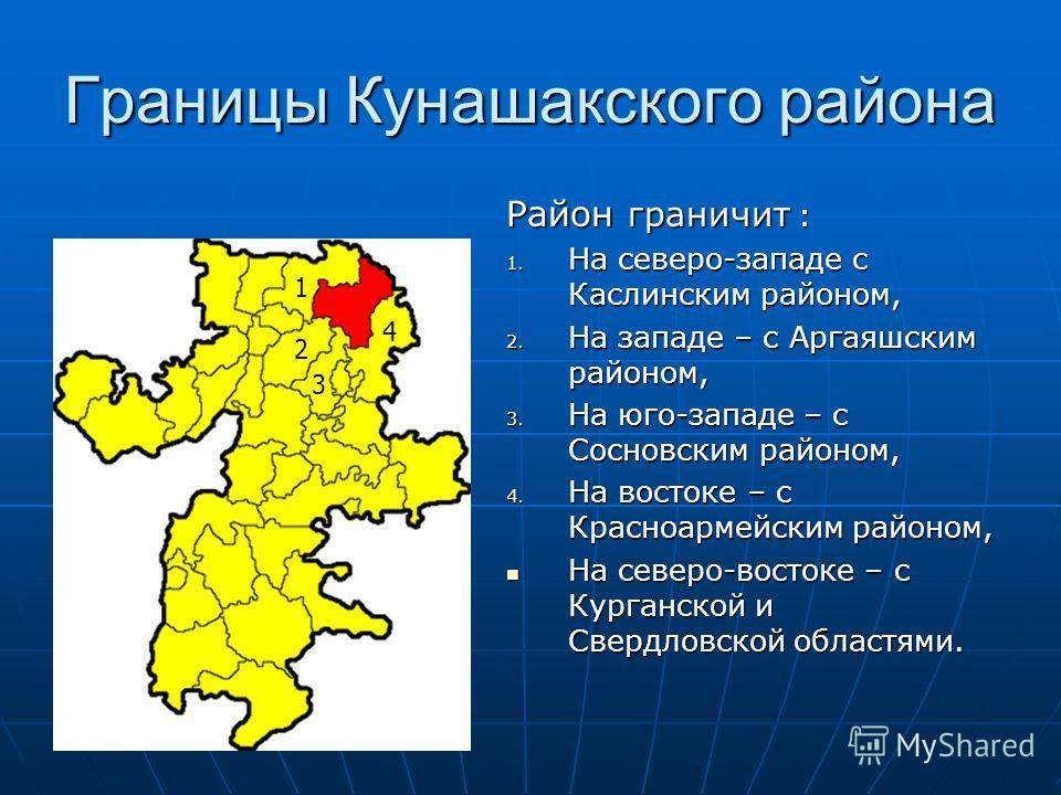 Границы Кунашакского района Район граничит : 1. На северо-западе с Каслинским районом, 2. На западе – с Аргаяшским районом, 3. На юго-западе – с Сосновским районом, 4. На востоке – с Красноармейским районом, На северо-востоке – с Курганской и Свердло